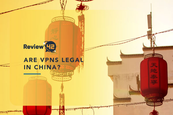 Are VPNs Legal in China [All You Need to Know in 2021]